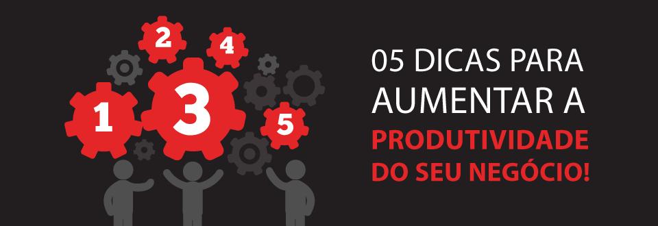 05 dicas para aumentar a produtividade do seu negócio