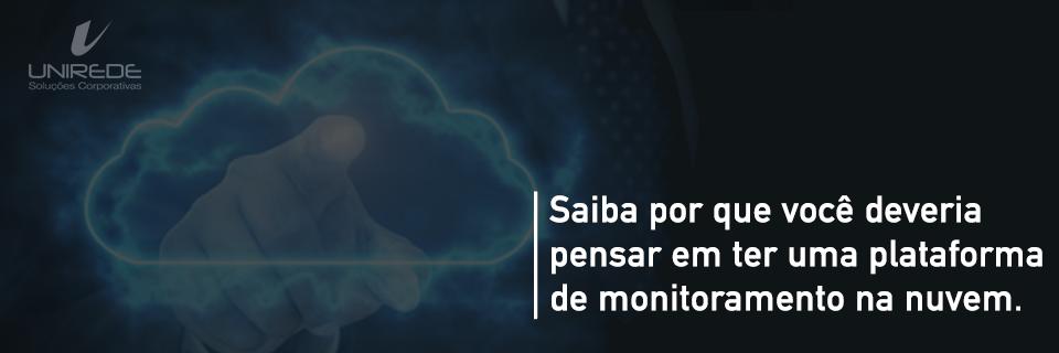Saiba por que você deveria pensar em ter uma plataforma de monitoramento na nuvem