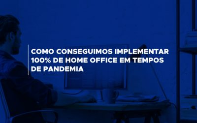 Como conseguimos implementar 100% de home office em tempos de pandemia